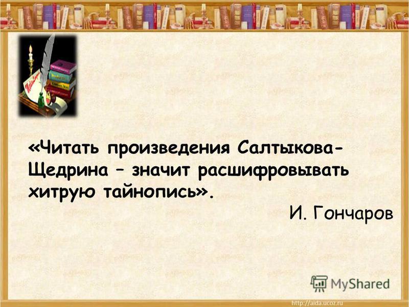 «Читать произведения Салтыкова- Щедрина – значит расшифровывать хитрую тайнопись». И. Гончаров