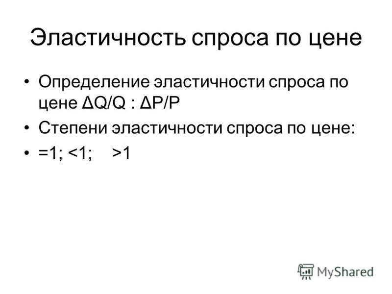 Эластичность спроса по цене Определение эластичности спроса по цене ΔQ/Q : ΔP/P Степени эластичности спроса по цене: =1; 1