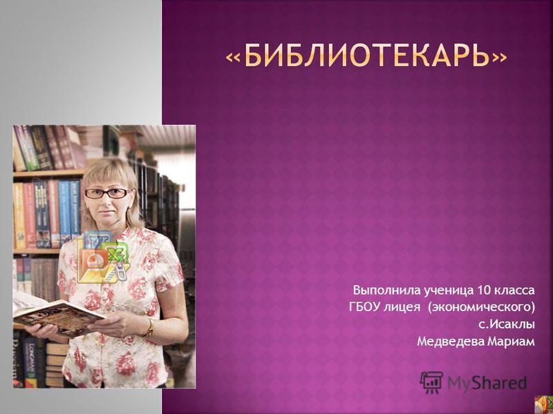 Выполнила ученица 10 класса ГБОУ лицея (экономического) с.Исаклы Медведева Мариам