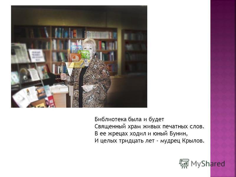 Библиотека была и будет Священный храм живых печатных слов. В ее жрецах ходил и юный Бунин, И целых тридцать лет - мудрец Крылов.