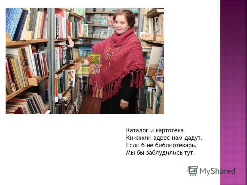 Каталог и картотека Книжкин адрес нам дадут. Если б не библиотекарь, Мы бы заблудились тут.
