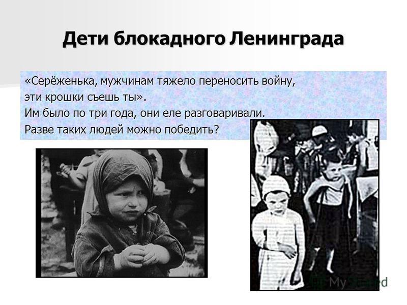 Дети блокадного Ленинграда «Серёженька, мужчинам тяжело переносить войну, эти крошки съешь ты». Им было по три года, они еле разговаривали. Разве таких людей можно победить?