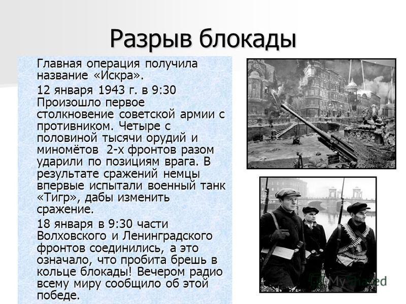 Разрыв блокады Главная операция получила название «Искра». 12 января 1943 г. в 9:30 Произошло первое столкновение советской армии с противником. Четыре с половиной тысячи орудий и миномётов 2-х фронтов разом ударили по позициям врага. В результате ср