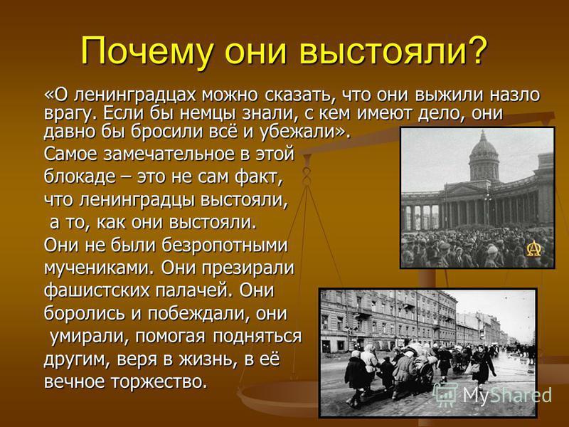 Почему они выстояли? «О ленинградцах можно сказать, что они выжили назло врагу. Если бы немцы знали, с кем имеют дело, они давно бы бросили всё и убежали». Самое замечательное в этой блокаде – это не сам факт, что ленинградцы выстояли, а то, как они