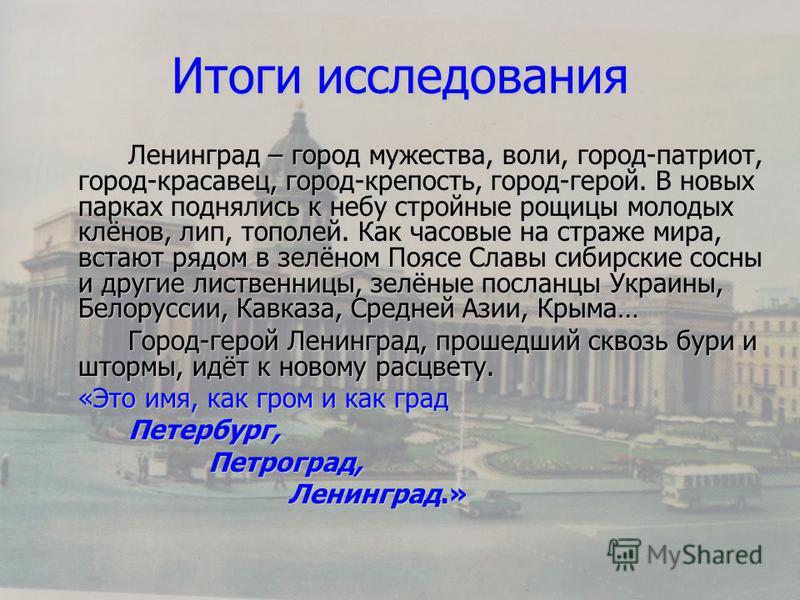Итоги исследования Ленинград – город мужества, воли, город-патриот, город-красавец, город-крепость, город-герой. В новых парках поднялись к небу стройные рощицы молодых клёнов, лип, тополей. Как часовые на страже мира, встают рядом в зелёном Поясе Сл