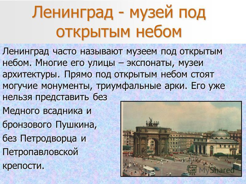 Ленинград - музей под открытым небом Ленинград часто называют музеем под открытым небом. Многие его улицы – экспонаты, музеи архитектуры. Прямо под открытым небом стоят могучие монументы, триумфальные арки. Его уже нельзя представить без Медного всад