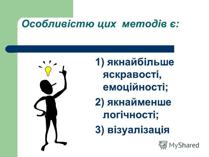 Особливістю цих методів є: 1) якнайбільше яскравості, емоційності; 2) якнайменше логічності; 3) візуалізація