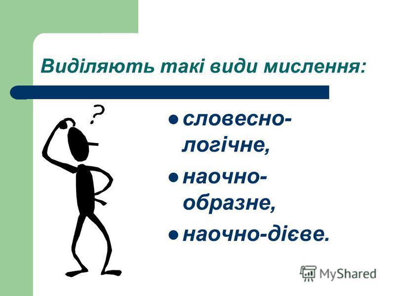 Виділяють такі види мислення: словесно- логічне, наочно- образне, наочно-дієве.