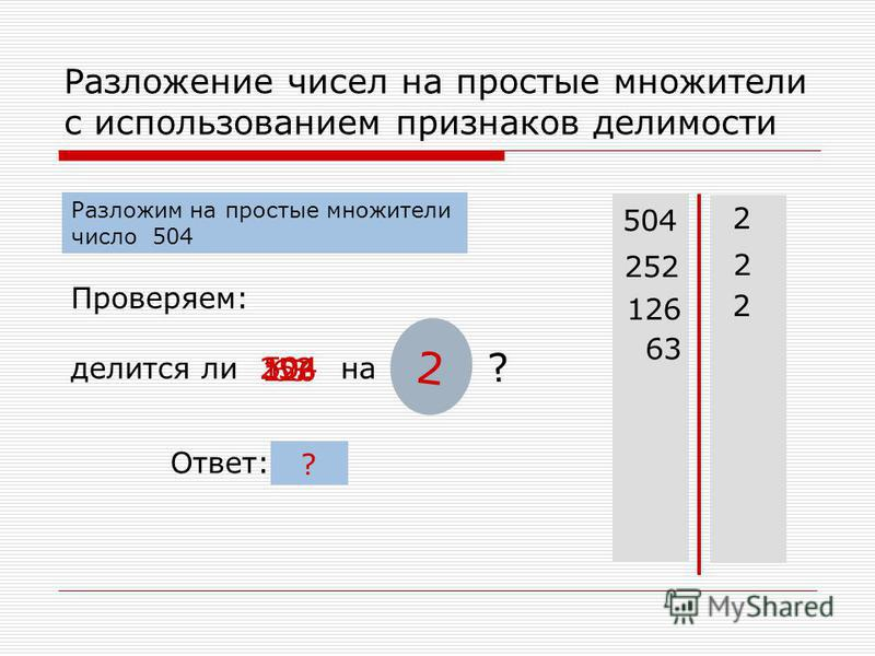 нет да Разложение чисел на простые множители с использованием признаков делимости 504 Проверяем: делится ли на 2 ? 504 2 Разложим на простые множители число 504 Ответ: 252 2 126 ? 2 63