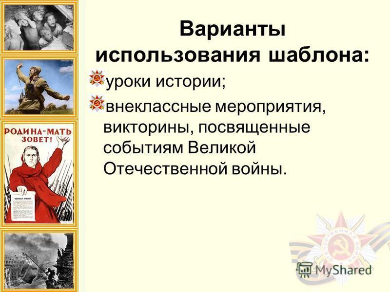 Варианты использования шаблона: уроки истории; внеклассные мероприятия, викторины, посвященные событиям Великой Отечественной войны.