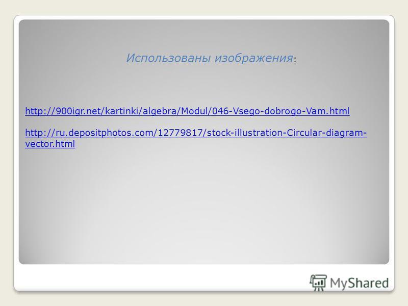 http://900igr.net/kartinki/algebra/Modul/046-Vsego-dobrogo-Vam.html http://ru.depositphotos.com/12779817/stock-illustration-Circular-diagram- vector.html Использованы изображения :