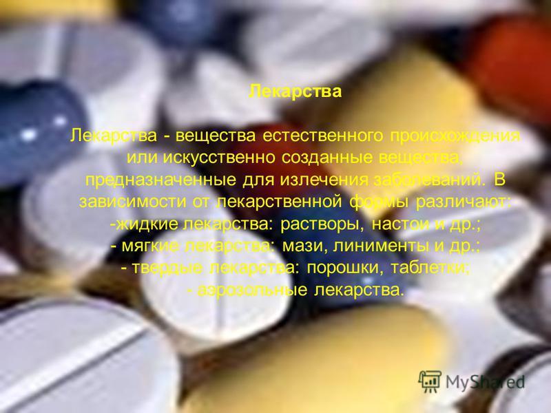 Лекарства Лекарства - вещества естественного происхождения или искусственно созданные вещества, предназначенные для излечения заболеваний. В зависимости от лекарственной формы различают: -жидкие лекарства: растворы, настои и др.; - мягкие лекарства: