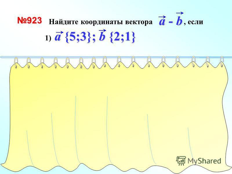 Найдите координаты вектора, если a - ba - ba - ba - b923 a {5;3}; b {2;1} 1) a {5;3}; b {2;1} a {5; 3} - a - b {3; 2} + -b{-2;-1} (-1) 1 способ a - b {3; 2} 2 способ a {5; 3} b {2; 1}