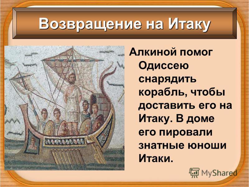 Возвращение на Итаку Алкиной помог Одиссею снарядить корабль, чтобы доставить его на Итаку. В доме его пировали знатные юноши Итаки.