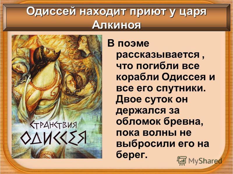 В поэме рассказывается, что погибли все корабли Одиссея и все его спутники. Двое суток он держался за обломок бревна, пока волны не выбросили его на берег. Одиссей находит приют у царя Алкиноя