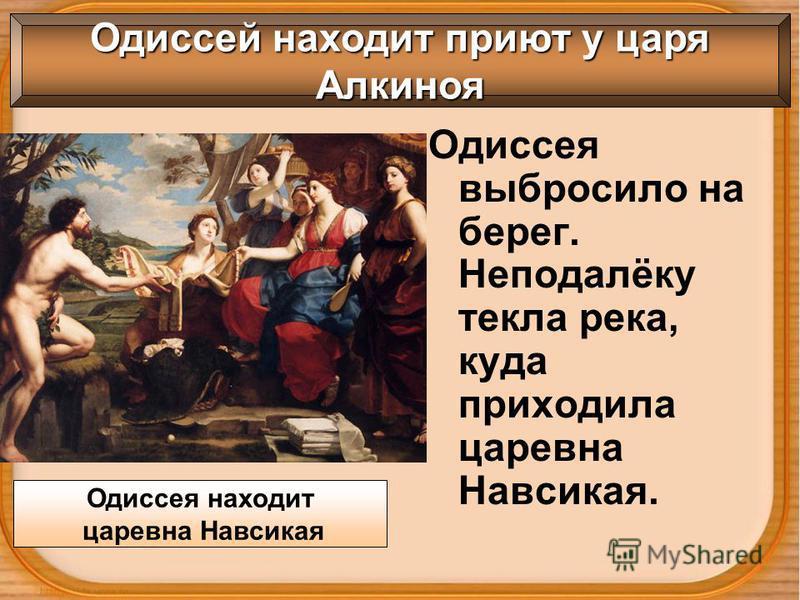 Одиссея выбросило на берег. Неподалёку текла река, куда приходила царевна Навсикая. Одиссея находит царевна Навсикая Одиссей находит приют у царя Алкиноя
