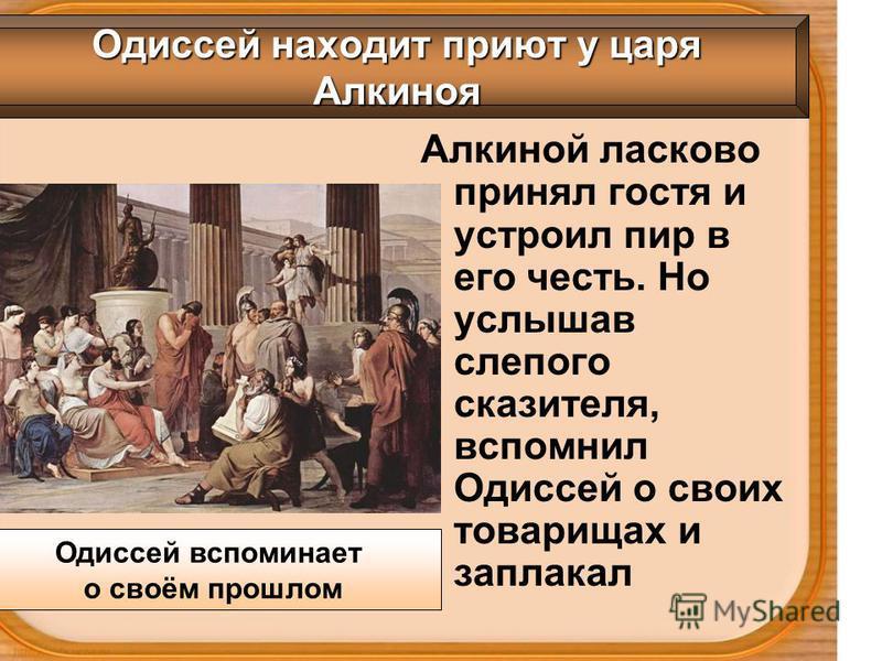 Алкиной ласково принял гостя и устроил пир в его честь. Но услышав слепого сказителя, вспомнил Одиссей о своих товарищах и заплакал Одиссей находит приют у царя Алкиноя Одиссей вспоминает о своём прошлом