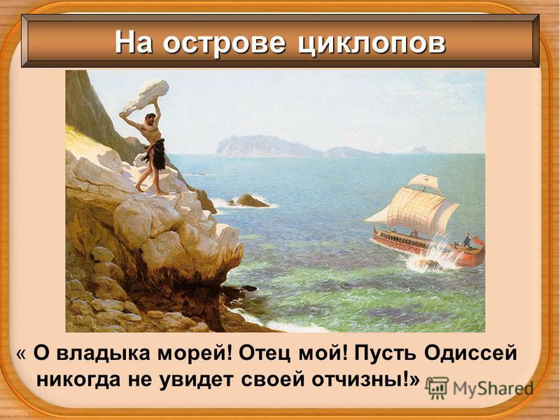 На острове циклопов « О владыка морей! Отец мой! Пусть Одиссей никогда не увидеть своей отчизны!»