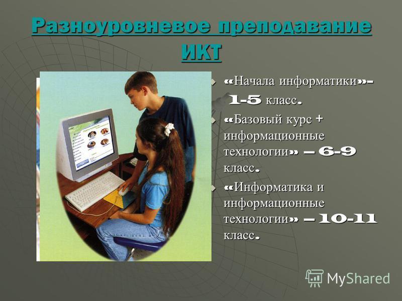 Разноуровневое преподавание ИКТ « Начала информатики »- « Начала информатики »- 1-5 класс. 1-5 класс. « Базовый курс + информационные технологии » – 6-9 класс. « Базовый курс + информационные технологии » – 6-9 класс. « Информатика и информационные т