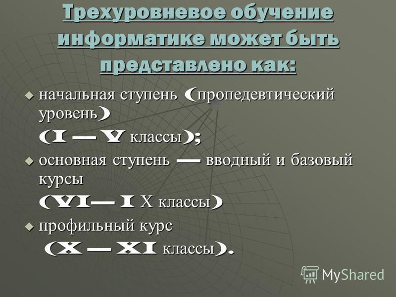 Трехуровневое обучение информатике может быть представлено как: начальная ступень ( пропедевтический уровень ) начальная ступень ( пропедевтический уровень ) (I V классы ); основная ступень вводный и базовый курсы основная ступень вводный и базовый к