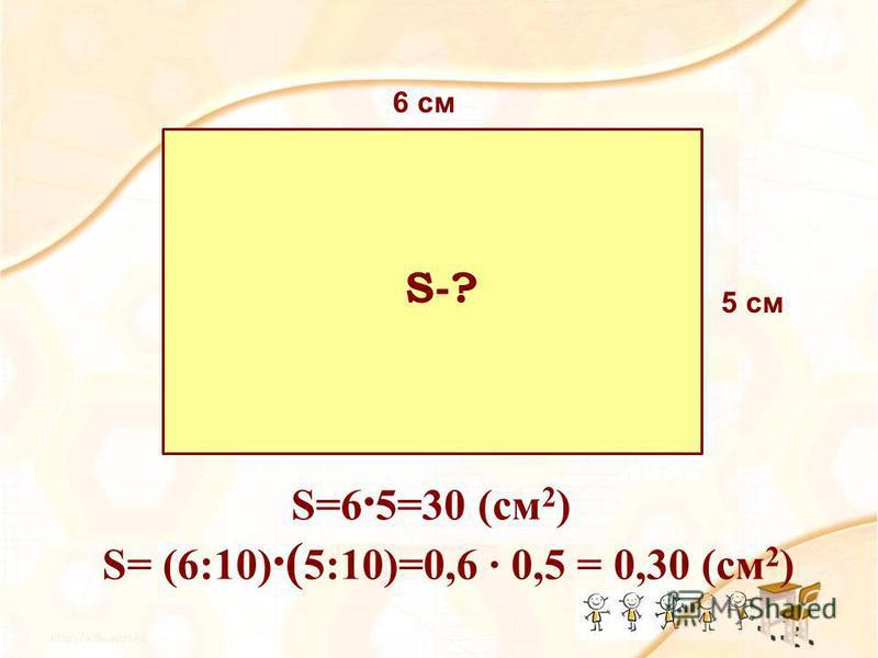 5 см 6 см S=6 5=30 (см 2 ) S= (6:10) ( 5:10)=0,6 0,5 = 0,30 (см 2 ) S-?
