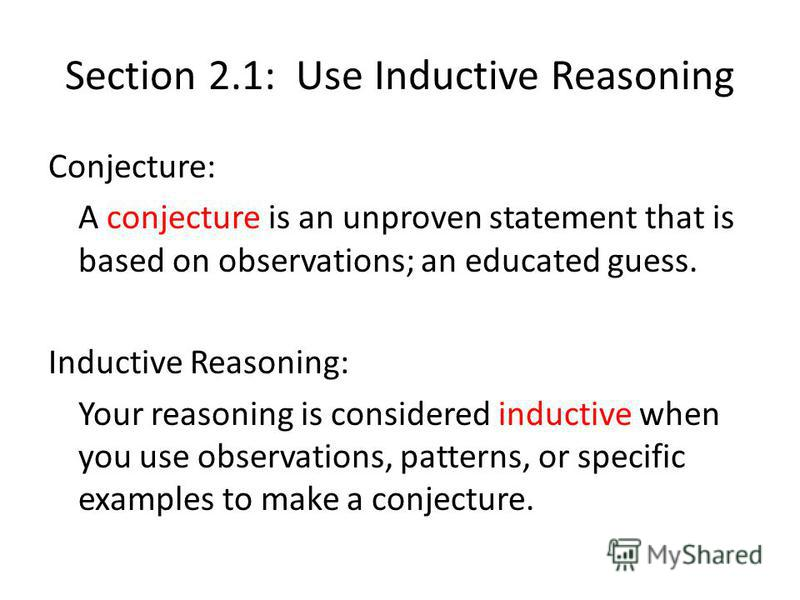 Section 2.1: Use Inductive Reasoning Conjecture: A conjecture is an unproven statement that is based on observations; an educated guess. Inductive Reasoning: Your reasoning is considered inductive when you use observations, patterns, or specific exam