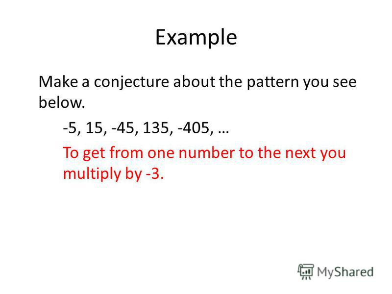 Example Make a conjecture about the pattern you see below. -5, 15, -45, 135, -405, … To get from one number to the next you multiply by -3.