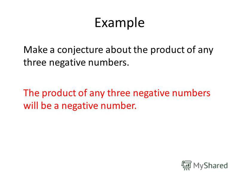Example Make a conjecture about the product of any three negative numbers. The product of any three negative numbers will be a negative number.