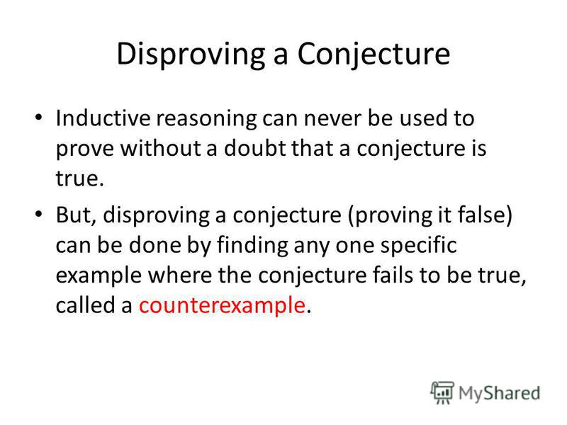 Disproving a Conjecture Inductive reasoning can never be used to prove without a doubt that a conjecture is true. But, disproving a conjecture (proving it false) can be done by finding any one specific example where the conjecture fails to be true, c