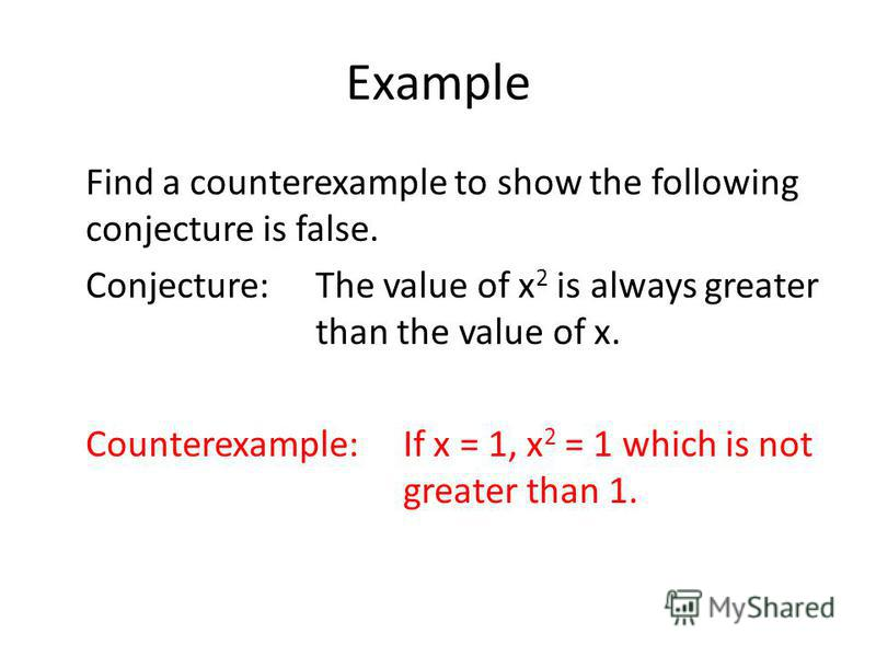 Example Find a counterexample to show the following conjecture is false. Conjecture:The value of x 2 is always greater than the value of x. Counterexample:If x = 1, x 2 = 1 which is not greater than 1.