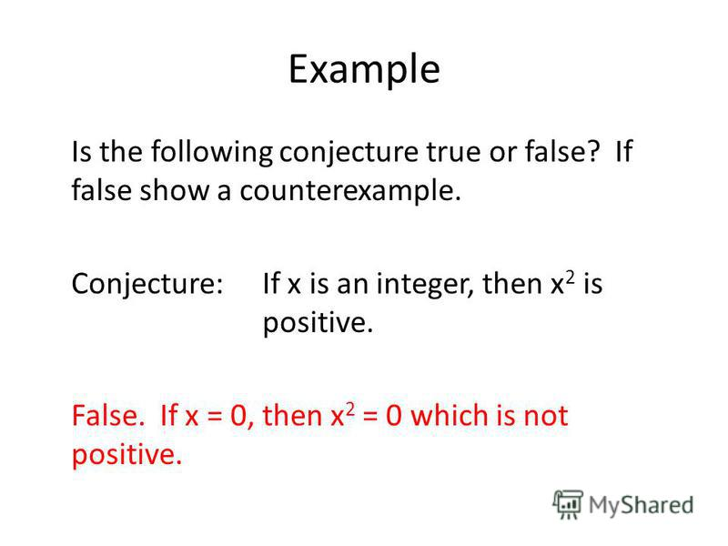 Example Is the following conjecture true or false? If false show a counterexample. Conjecture:If x is an integer, then x 2 is positive. False. If x = 0, then x 2 = 0 which is not positive.