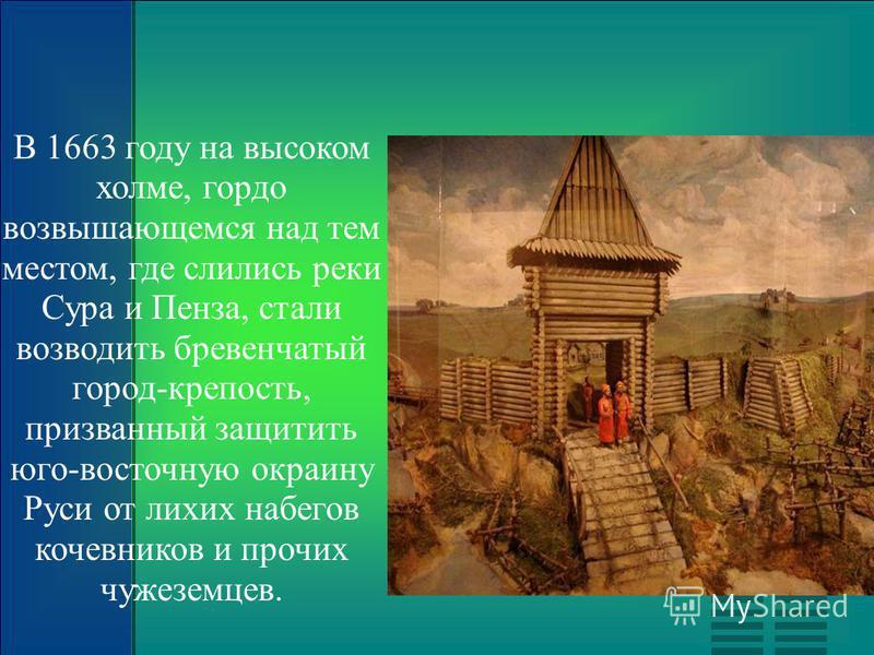 В 1663 году на высоком холме, гордо возвышающемся над тем местом, где слились реки Сура и Пенза, стали возводить бревенчатый город-крепость, призванный защитить юго-восточную окраину Руси от лихих набегов кочевников и прочих чужеземцев.