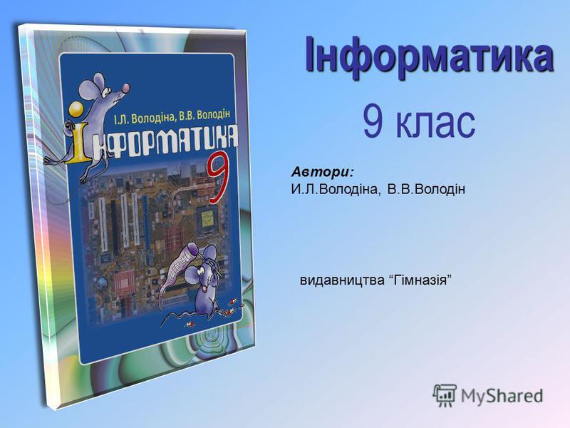Автори: И.Л.Володіна, В.В.Володін Інформатика 9 клас видавництва Гімназія