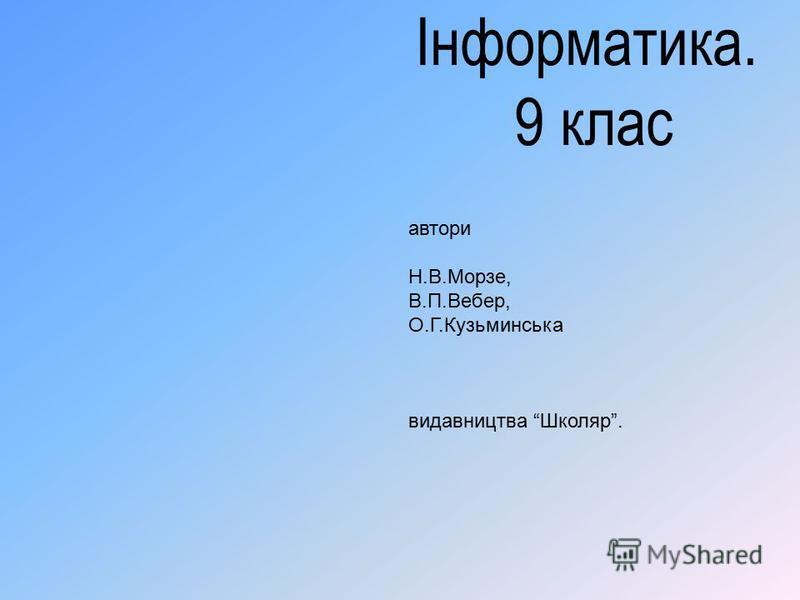 Інформатика. 9 клас автори Н.В.Морзе, В.П.Вебер, О.Г.Кузьминська видавництва Школяр.