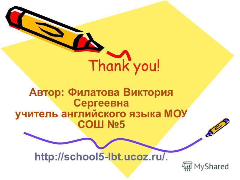 Thank you! Автор: Филатова Виктория Сергеевна учитель английского языка МОУ СОШ 5 http://school5-lbt.ucoz.ru/.