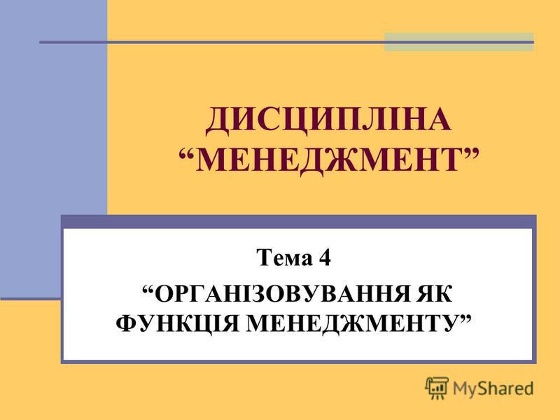 ДИСЦИПЛІНА МЕНЕДЖМЕНТ Тема 4 ОРГАНІЗОВУВАННЯ ЯК ФУНКЦІЯ МЕНЕДЖМЕНТУ