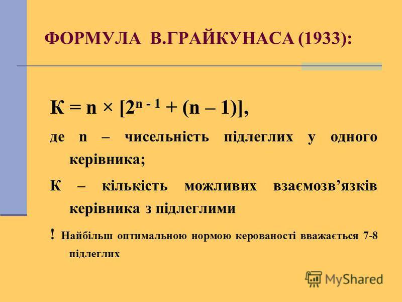 ФОРМУЛА В.ГРАЙКУНАСА (1933): К = n × [2 n - 1 + (n – 1)], де n – чисельність підлеглих у одного керівника; К – кількість можливих взаємозвязків керівника з підлеглими ! Найбільш оптимальною нормою керованості вважається 7-8 підлеглих