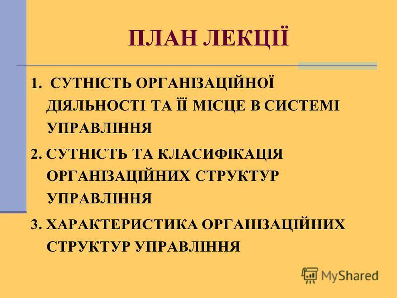 ПЛАН ЛЕКЦІЇ 1. СУТНІСТЬ ОРГАНІЗАЦІЙНОЇ ДІЯЛЬНОСТІ ТА ЇЇ МІСЦЕ В СИСТЕМІ УПРАВЛІННЯ 2. СУТНІСТЬ ТА КЛАСИФІКАЦІЯ ОРГАНІЗАЦІЙНИХ СТРУКТУР УПРАВЛІННЯ 3. ХАРАКТЕРИСТИКА ОРГАНІЗАЦІЙНИХ СТРУКТУР УПРАВЛІННЯ