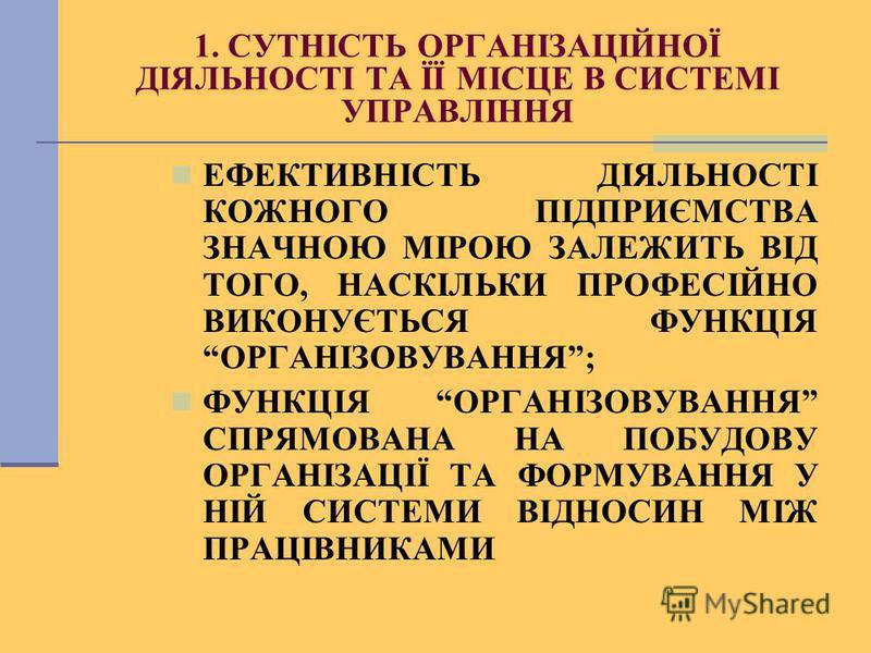 1. СУТНІСТЬ ОРГАНІЗАЦІЙНОЇ ДІЯЛЬНОСТІ ТА ЇЇ МІСЦЕ В СИСТЕМІ УПРАВЛІННЯ ЕФЕКТИВНІСТЬ ДІЯЛЬНОСТІ КОЖНОГО ПІДПРИЄМСТВА ЗНАЧНОЮ МІРОЮ ЗАЛЕЖИТЬ ВІД ТОГО, НАСКІЛЬКИ ПРОФЕСІЙНО ВИКОНУЄТЬСЯ ФУНКЦІЯ ОРГАНІЗОВУВАННЯ; ФУНКЦІЯ ОРГАНІЗОВУВАННЯ СПРЯМОВАНА НА ПОБУД
