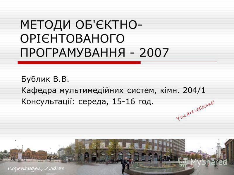 МЕТОДИ ОБ'ЄКТНО- ОРІЄНТОВАНОГО ПРОГРАМУВАННЯ - 2007 Бублик В.В. Кафедра мультимедійних систем, кімн. 204/1 Консультації: середа, 15-16 год. You are welcome! Copenhagen, Zodiac