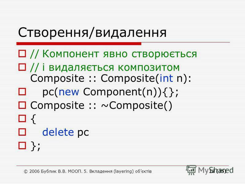 © 2006 Бублик В.В. МООП. 5. Вкладення (layering) обєктів12 (35) Створення/видалення //Компонент явно створюється //і видаляється композитом Composite :: Composite(int n): pc(new Component(n)){}; Composite :: ~Composite() { delete pc };