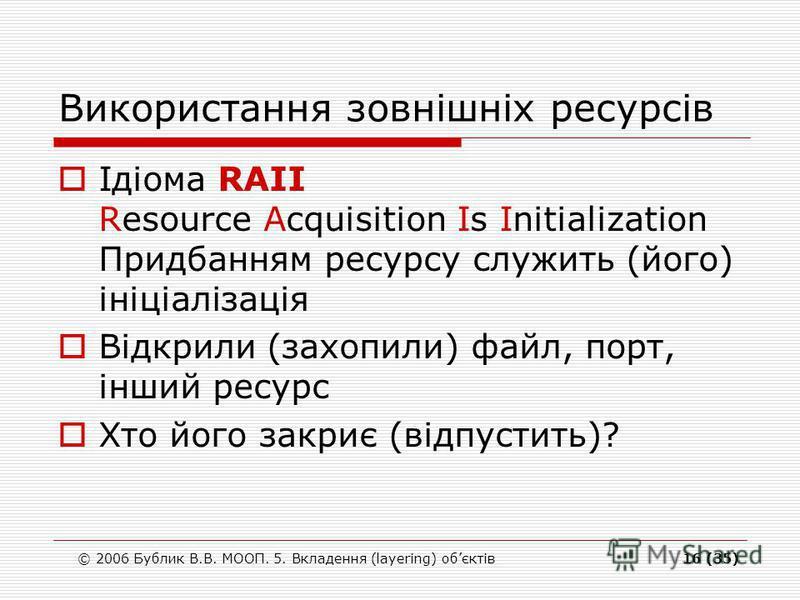 © 2006 Бублик В.В. МООП. 5. Вкладення (layering) обєктів16 (35) Використання зовнішніх ресурсів Ідіома RAII Resource Acquisition Is Initialization Придбанням ресурсу служить (його) ініціалізація Відкрили (захопили) файл, порт, інший ресурс Хто його з