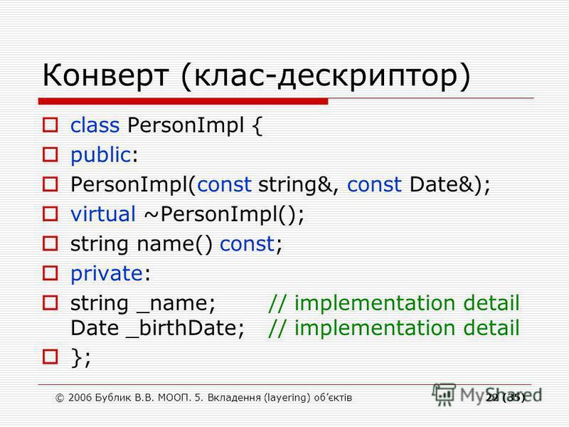 © 2006 Бублик В.В. МООП. 5. Вкладення (layering) обєктів22 (35) Конверт (клас-дескриптор) class PersonImpl { public: PersonImpl(const string&, const Date&); virtual ~PersonImpl(); string name() const; private: string _name; // implementation detail D