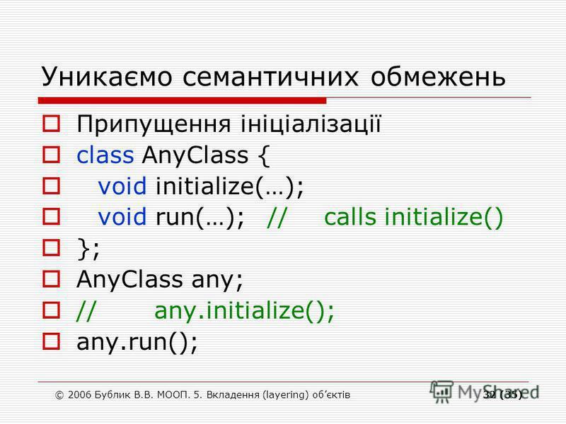 © 2006 Бублик В.В. МООП. 5. Вкладення (layering) обєктів32 (35) Уникаємо семантичних обмежень Припущення ініціалізації class AnyClass { void initialize(…); void run(…);//calls initialize() }; AnyClass any; //any.initialize(); any.run();