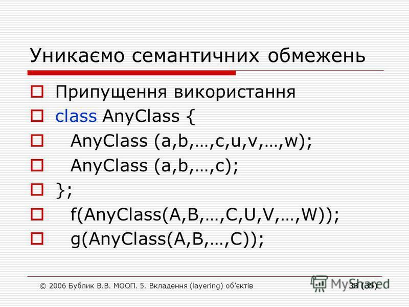 © 2006 Бублик В.В. МООП. 5. Вкладення (layering) обєктів33 (35) Уникаємо семантичних обмежень Припущення використання class AnyClass { AnyClass (a,b,…,c,u,v,…,w); AnyClass (a,b,…,c); }; f(AnyClass(A,B,…,C,U,V,…,W)); g(AnyClass(A,B,…,C));