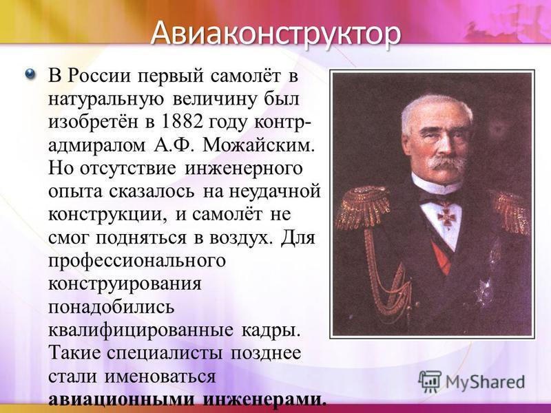 Авиаконструктор В России первый самолёт в натуральную величину был изобретён в 1882 году контр- адмиралом А.Ф. Можайским. Но отсутствие инженерного опыта сказалось на неудачной конструкции, и самолёт не смог подняться в воздух. Для профессионального