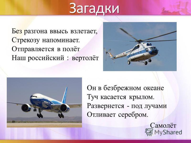Без разгона ввысь взлетает, Стрекозу напоминает. Отправляется в полёт Наш российский :Загадки вертолёт Он в безбрежном океане Туч касается крылом. Развернется - под лучами Отливает серебром. Самолёт