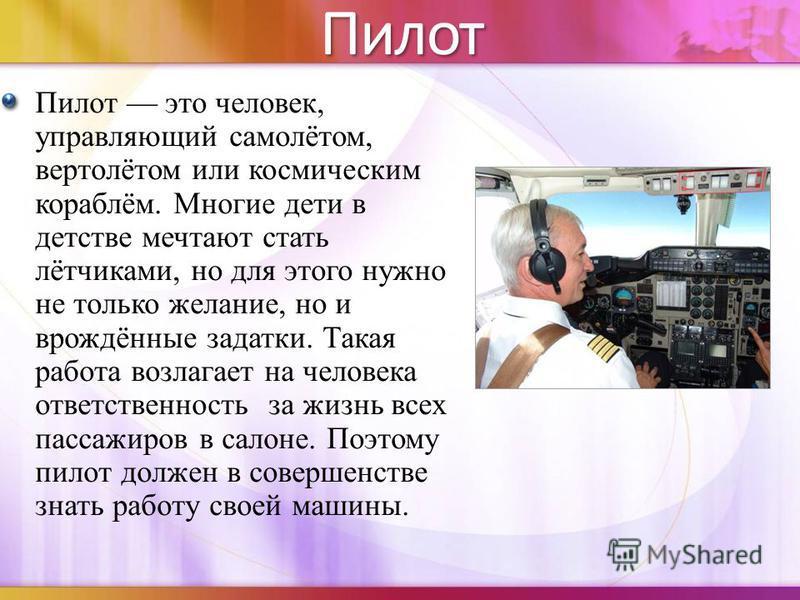 Пилот Пилот это человек, управляющий самолётом, вертолётом или космическим кораблём. Многие дети в детстве мечтают стать лётчиками, но для этого нужно не только желание, но и врождённые задатки. Такая работа возлагает на человека ответственность за ж