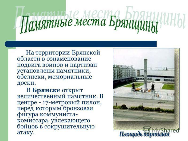 На территории Брянской области в ознаменование подвига воинов и партизан установлены памятники, обелиски, мемориальные доски. В Брянске открыт величественный памятник. В центре - 17-метровый пилон, перед которым бронзовая фигура коммуниста- комиссара