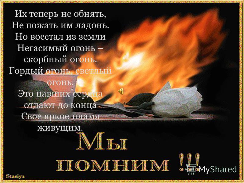 Их теперь не обнять, Не пожать им ладонь. Но восстал из земли Негасимый огонь – скорбный огонь. Гордый огонь, светлый огонь. Это павших сердца отдают до конца Свое яркое пламя живущим.